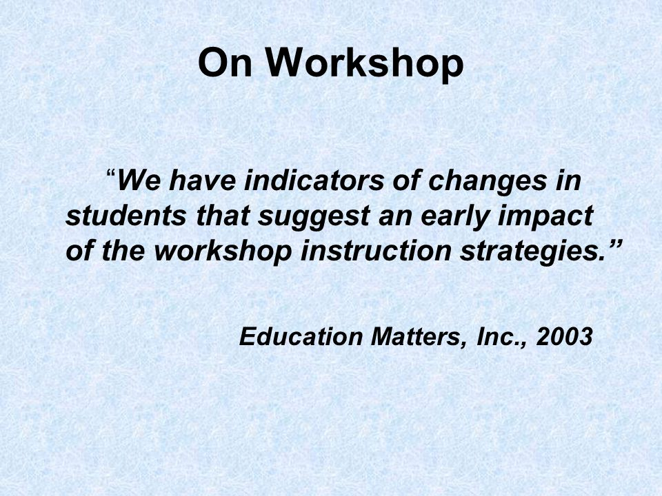 On Workshop We have indicators of changes in students that suggest an early impact of the workshop instruction strategies. Education Matters, Inc., 2003