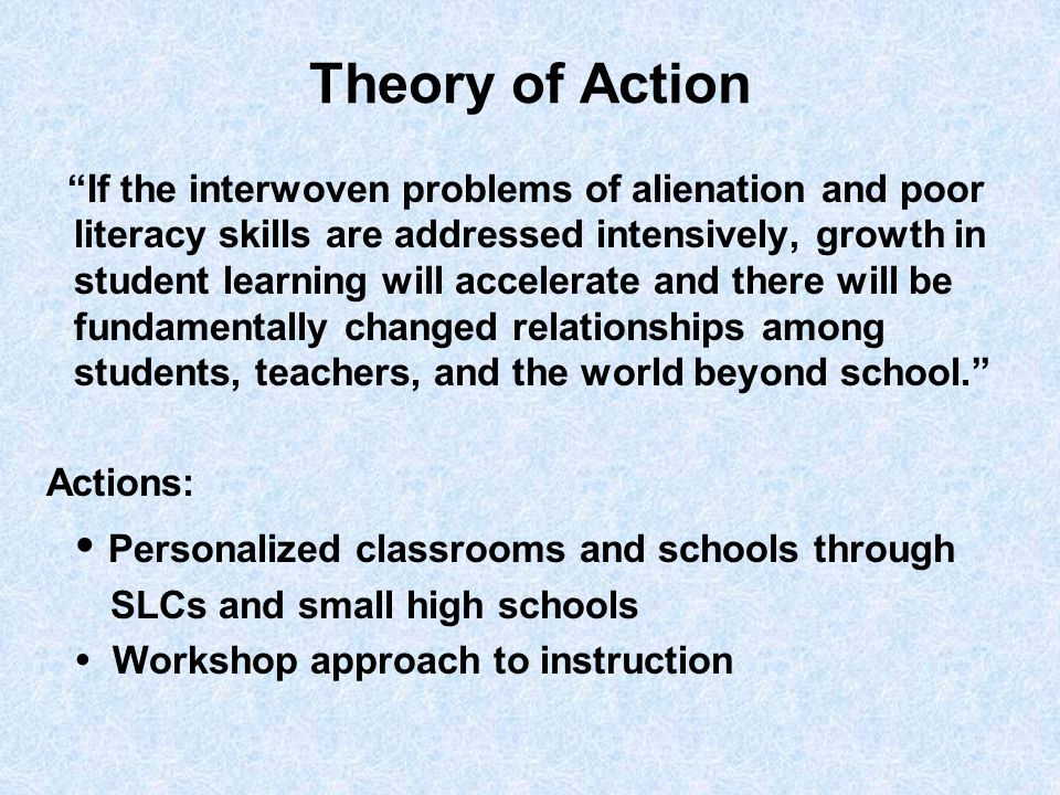 Theory of Action If the interwoven problems of alienation and poor literacy skills are addressed intensively, growth in student learning will accelerate and there will be fundamentally changed relationships among students, teachers, and the world beyond school. Actions:  Personalized classrooms and schools through SLCs and small high schools  Workshop approach to instruction