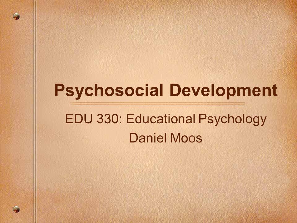 Psychosocial Development EDU 330: Educational Psychology Daniel Moos