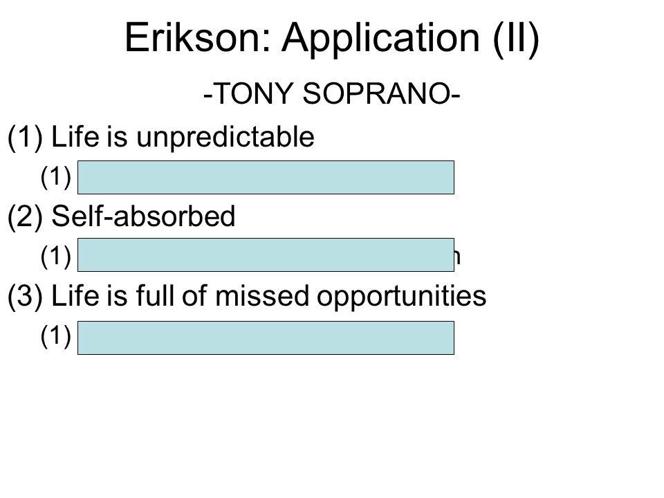 Erikson: Application (II) -TONY SOPRANO- (1)Life is unpredictable (1)- resolution of trust v mistrust (2)Self-absorbed (1)- resolution of intimacy v.