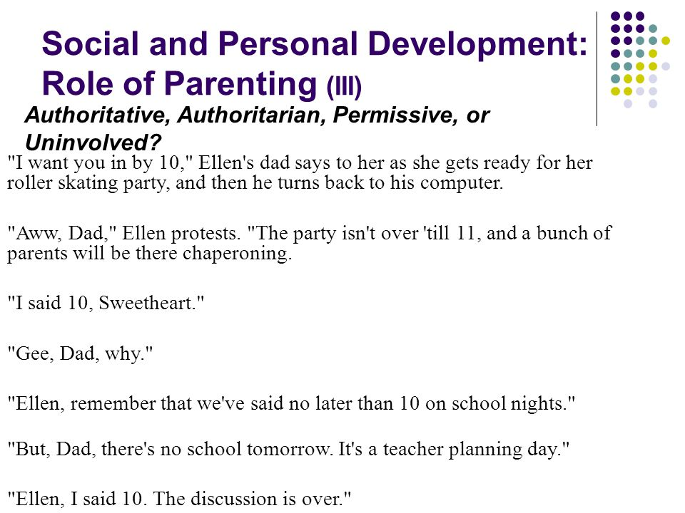Social and Personal Development: Role of Parenting (III) I want you in by 10, Ellen s dad says to her as she gets ready for her roller skating party, and then he turns back to his computer.