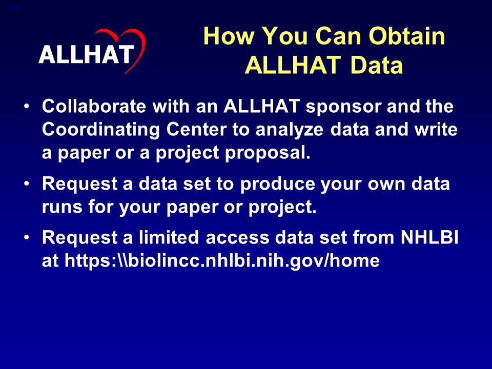 10 How You Can Obtain ALLHAT Data Collaborate with an ALLHAT sponsor and the Coordinating Center to analyze data and write a paper or a project proposal.