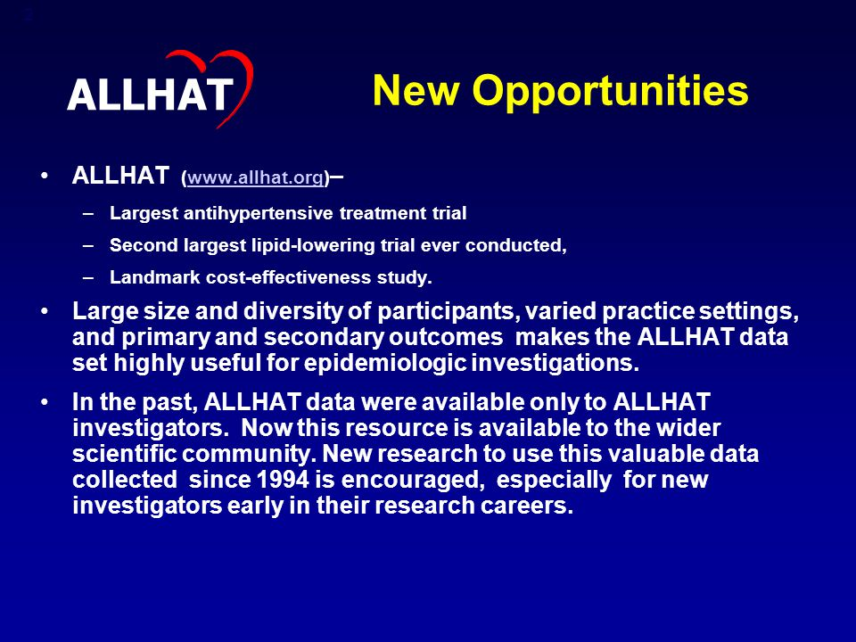 2 New Opportunities ALLHAT (www.allhat.org) –www.allhat.org –Largest antihypertensive treatment trial –Second largest lipid-lowering trial ever conducted, –Landmark cost-effectiveness study.