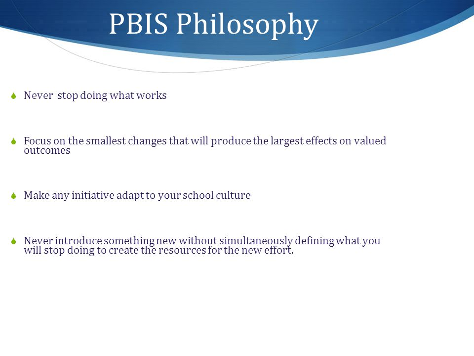 PBIS Philosophy  Never stop doing what works  Focus on the smallest changes that will produce the largest effects on valued outcomes  Make any initiative adapt to your school culture  Never introduce something new without simultaneously defining what you will stop doing to create the resources for the new effort.