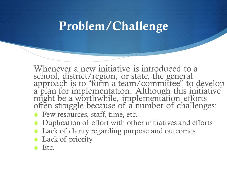 Problem/Challenge Whenever a new initiative is introduced to a school, district/region, or state, the general approach is to form a team/committee to develop a plan for implementation.