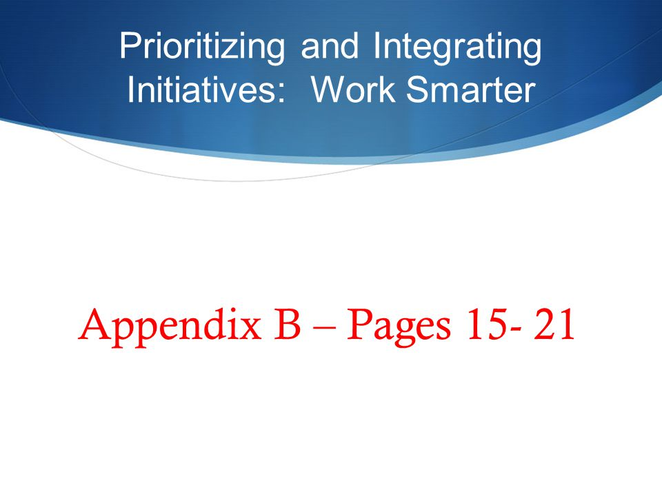 Prioritizing and Integrating Initiatives: Work Smarter Appendix B – Pages 15- 21