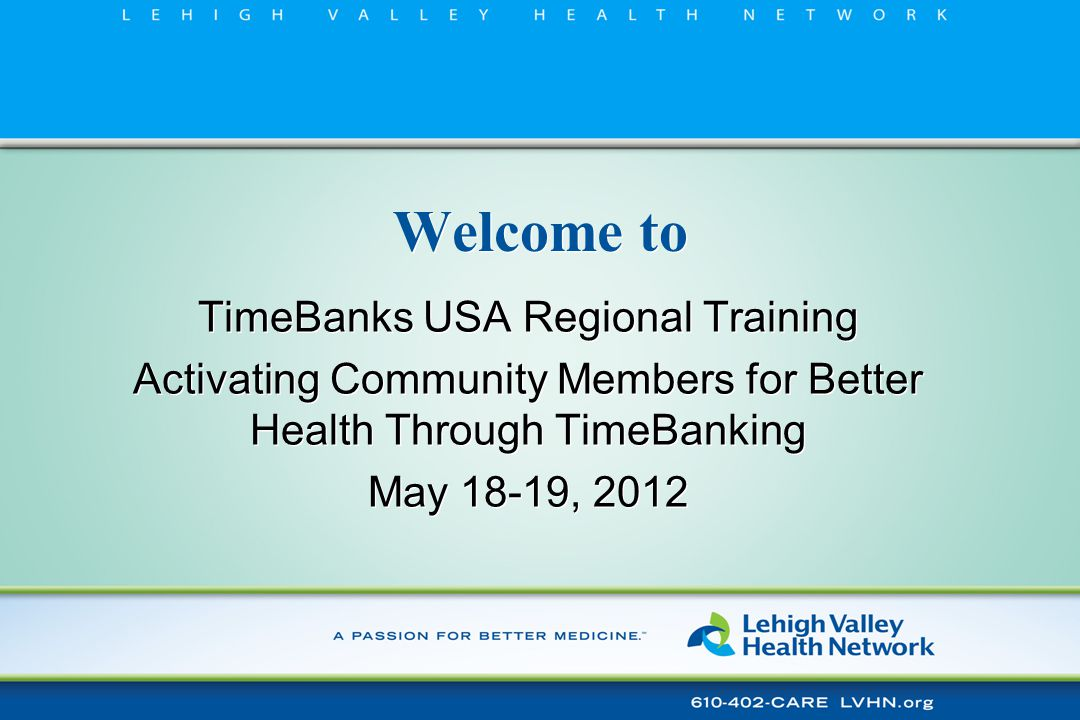 Time Banking in Health Care Lessons Learned ■ Fills gaps in the continuum of care that keep people healthier in their homes ■ Stretches LVHN resources ■ Builds relationships that create a trusted community presence ■ Builds on existing literature related to the Helping/Health connection ■ Changes Paradigms ■ Fills gaps in the continuum of care that keep people healthier in their homes ■ Stretches LVHN resources ■ Builds relationships that create a trusted community presence ■ Builds on existing literature related to the Helping/Health connection ■ Changes Paradigms