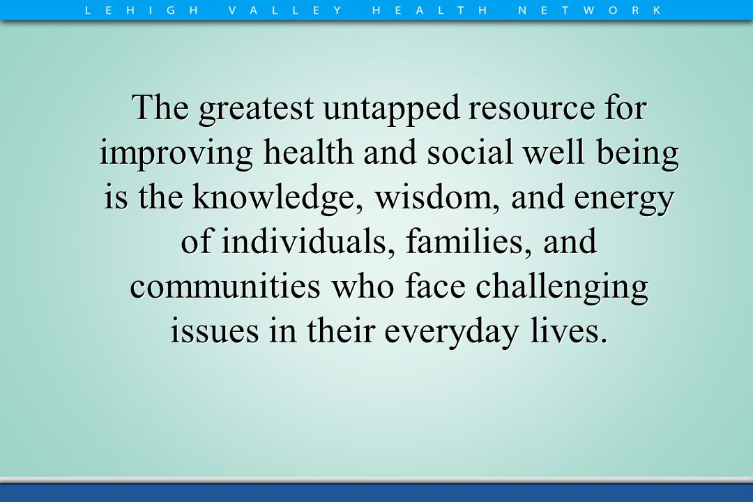 The greatest untapped resource for improving health and social well being is the knowledge, wisdom, and energy of individuals, families, and communities who face challenging issues in their everyday lives.