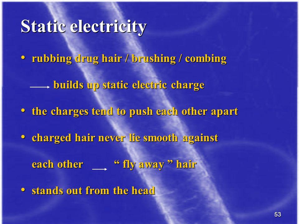53 Static electricity rubbing drug hair / brushing / combing rubbing drug hair / brushing / combing builds up static electric charge builds up static