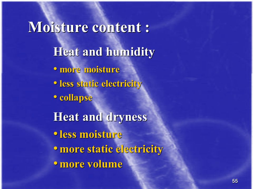55 Moisture content : Heat and humidity more moisture more moisture less static electricity less static electricity collapse collapse Heat and dryness