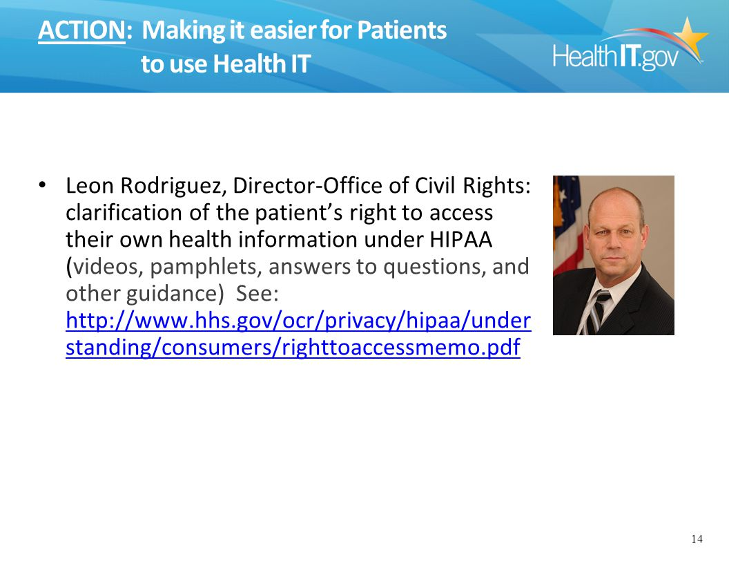 ACTION: Making it easier for Patients to use Health IT Leon Rodriguez, Director-Office of Civil Rights: clarification of the patient's right to access their own health information under HIPAA (videos, pamphlets, answers to questions, and other guidance) See: http://www.hhs.gov/ocr/privacy/hipaa/under standing/consumers/righttoaccessmemo.pdf http://www.hhs.gov/ocr/privacy/hipaa/under standing/consumers/righttoaccessmemo.pdf 14