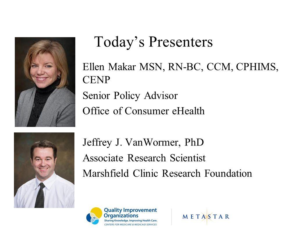 Today's Presenters Ellen Makar MSN, RN-BC, CCM, CPHIMS, CENP Senior Policy Advisor Office of Consumer eHealth Jeffrey J. VanWormer, PhD Associate Rese