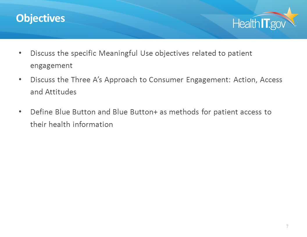 Objectives Discuss the specific Meaningful Use objectives related to patient engagement Discuss the Three A's Approach to Consumer Engagement: Action, Access and Attitudes Define Blue Button and Blue Button+ as methods for patient access to their health information 7