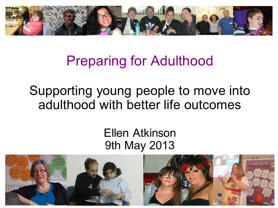 1 Preparing for Adulthood Supporting young people to move into adulthood with better life outcomes Ellen Atkinson 9th May 2013