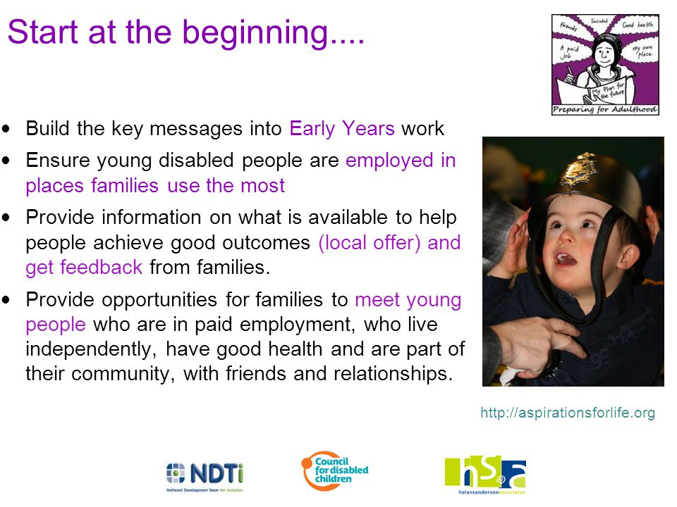 Start at the beginning.... Build the key messages into Early Years work Ensure young disabled people are employed in places families use the most Prov