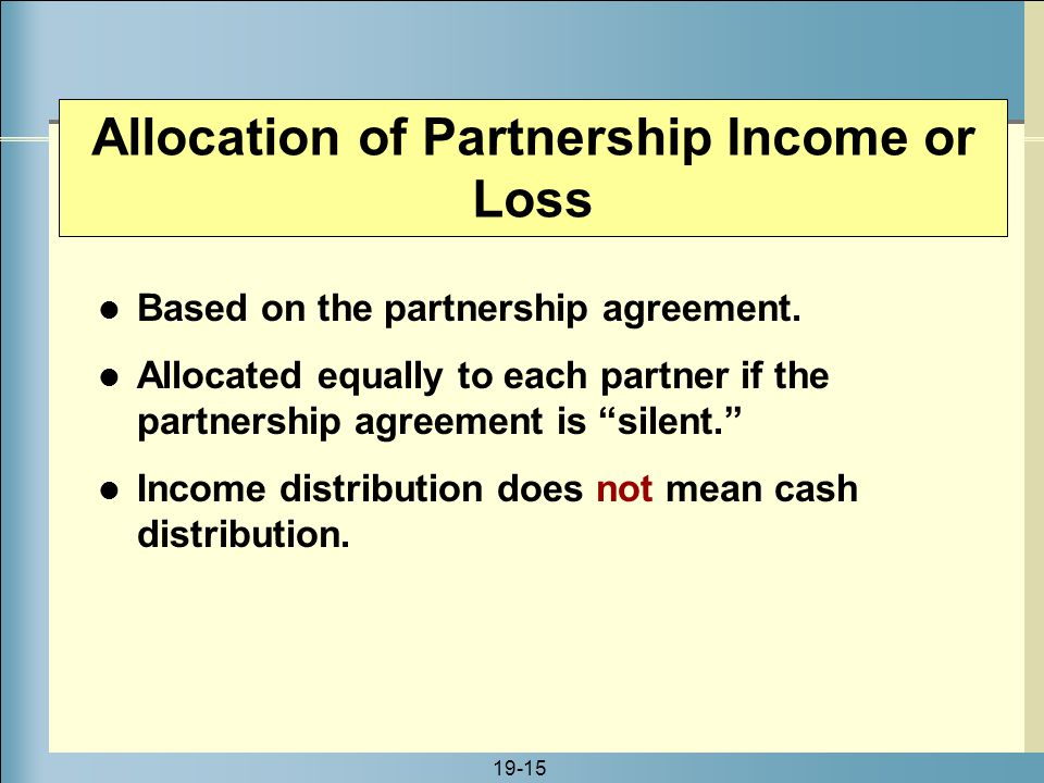 19-15 Allocation of Partnership Income or Loss Based on the partnership agreement. Allocated equally to each partner if the partnership agreement is ""
