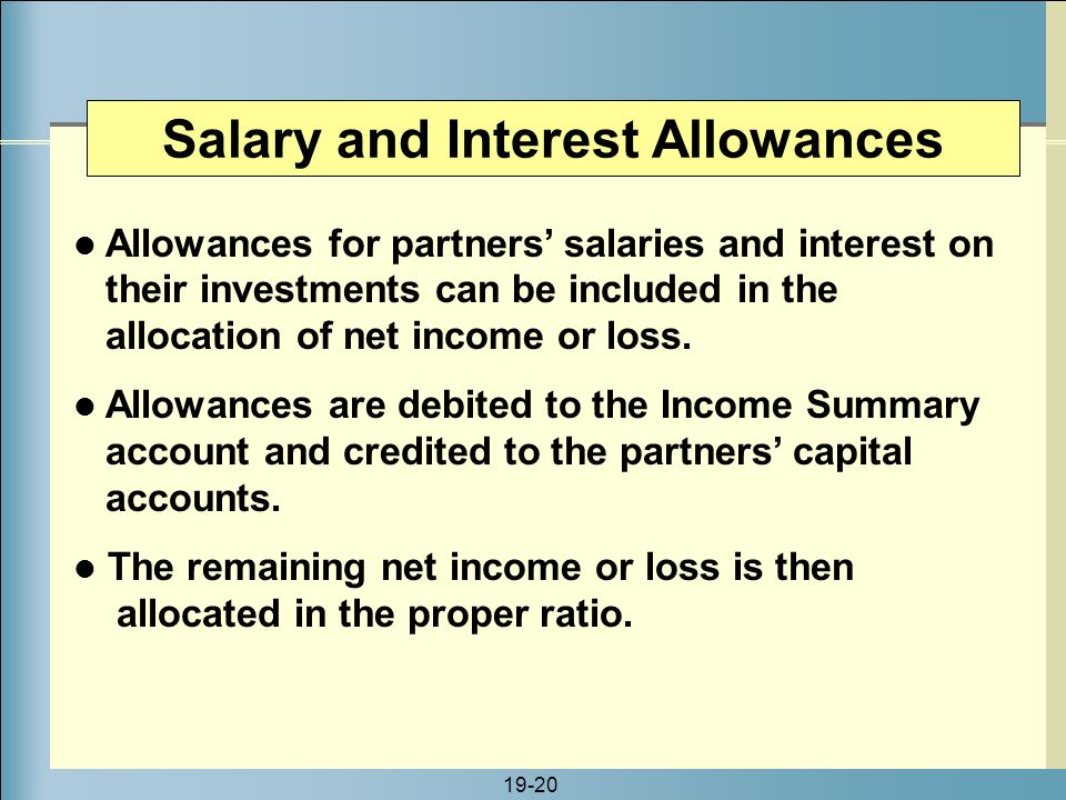 19-20 Salary and Interest Allowances Allowances for partners' salaries and interest on their investments can be included in the allocation of net inco