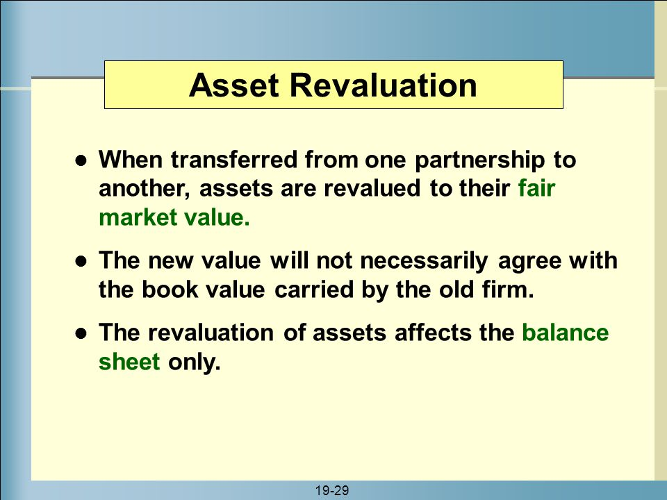 19-29 Asset Revaluation When transferred from one partnership to another, assets are revalued to their fair market value. The new value will not neces