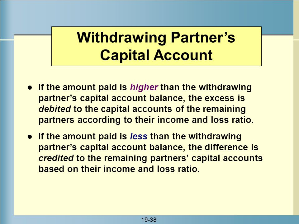 19-38 Withdrawing Partner's Capital Account If the amount paid is higher than the withdrawing partner's capital account balance, the excess is debited