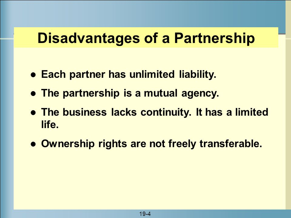 19-4 Disadvantages of a Partnership Each partner has unlimited liability. The partnership is a mutual agency. The business lacks continuity. It has a