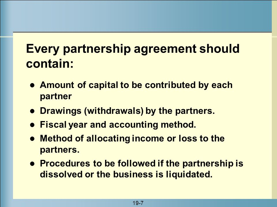 19-7 Amount of capital to be contributed by each partner Every partnership agreement should contain: Drawings (withdrawals) by the partners. Fiscal ye