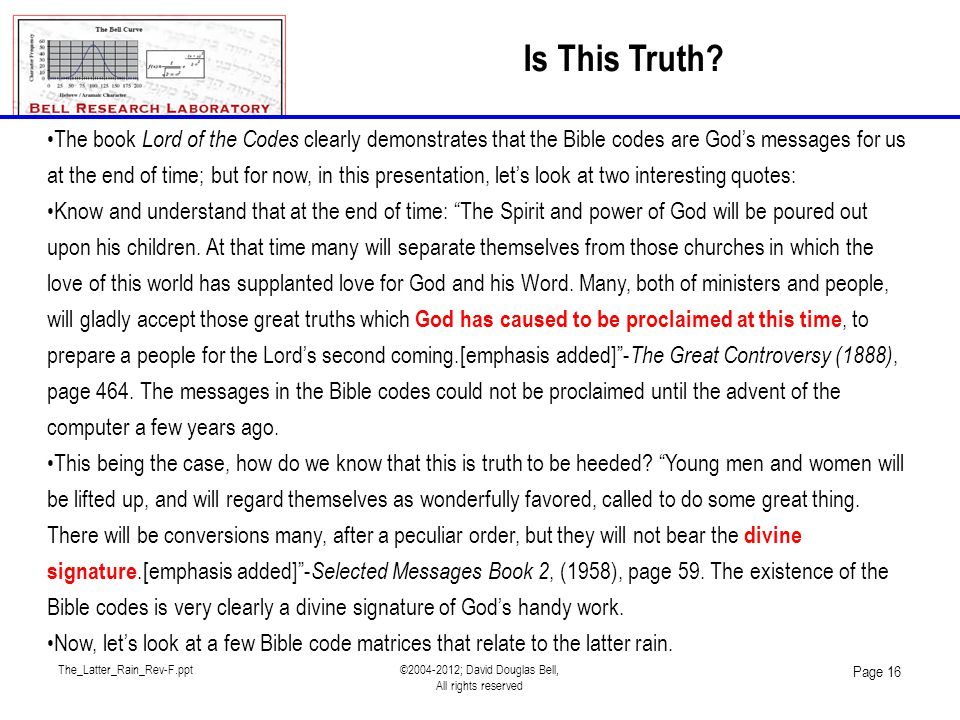 The_Latter_Rain_Rev-F.ppt©2004-2012; David Douglas Bell, All rights reserved Page 16 The book Lord of the Codes clearly demonstrates that the Bible codes are God's messages for us at the end of time; but for now, in this presentation, let's look at two interesting quotes: Know and understand that at the end of time: The Spirit and power of God will be poured out upon his children.
