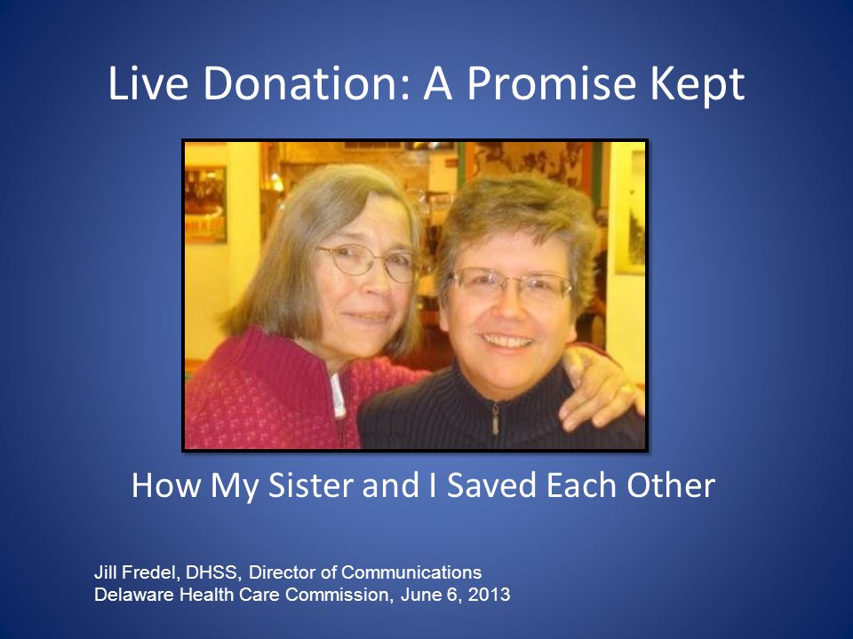 Live Donation: A Promise Kept How My Sister and I Saved Each Other Jill Fredel, DHSS, Director of Communications Delaware Health Care Commission, June 6, 2013