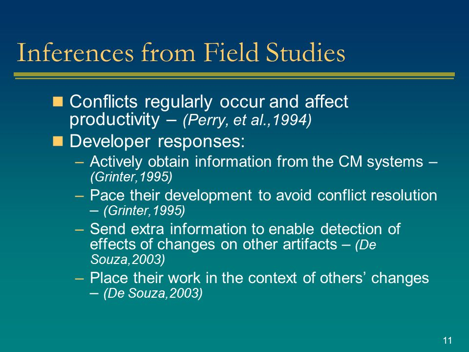 11 Inferences from Field Studies Conflicts regularly occur and affect productivity – (Perry, et al.,1994) Developer responses: –Actively obtain information from the CM systems – (Grinter,1995) –Pace their development to avoid conflict resolution – (Grinter,1995) –Send extra information to enable detection of effects of changes on other artifacts – (De Souza,2003) –Place their work in the context of others' changes – (De Souza,2003)
