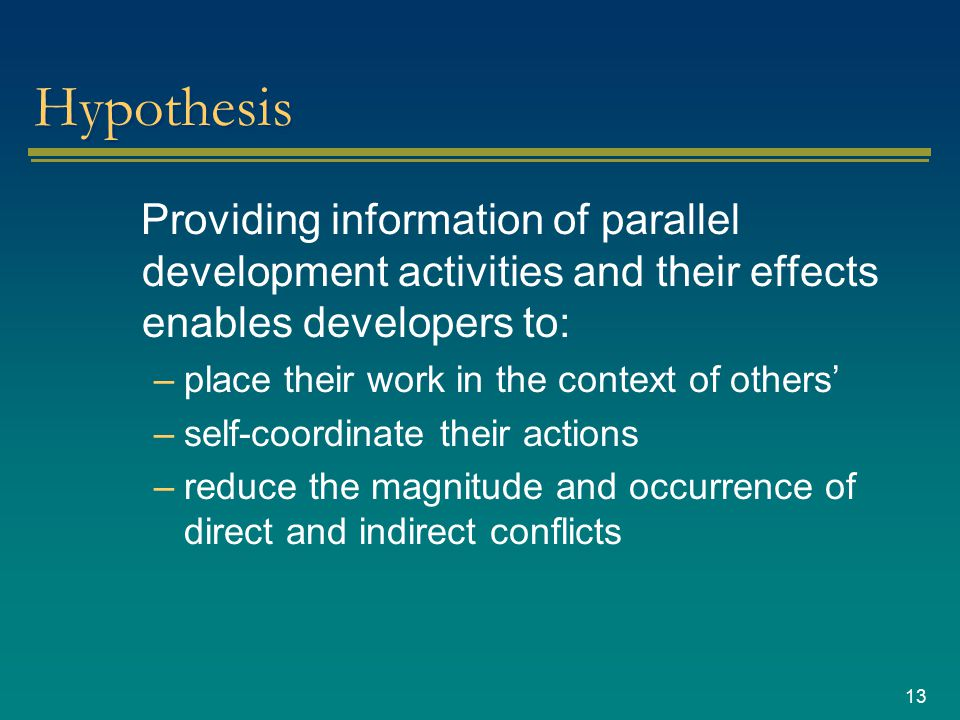 13 Hypothesis Providing information of parallel development activities and their effects enables developers to: –place their work in the context of others' –self-coordinate their actions –reduce the magnitude and occurrence of direct and indirect conflicts