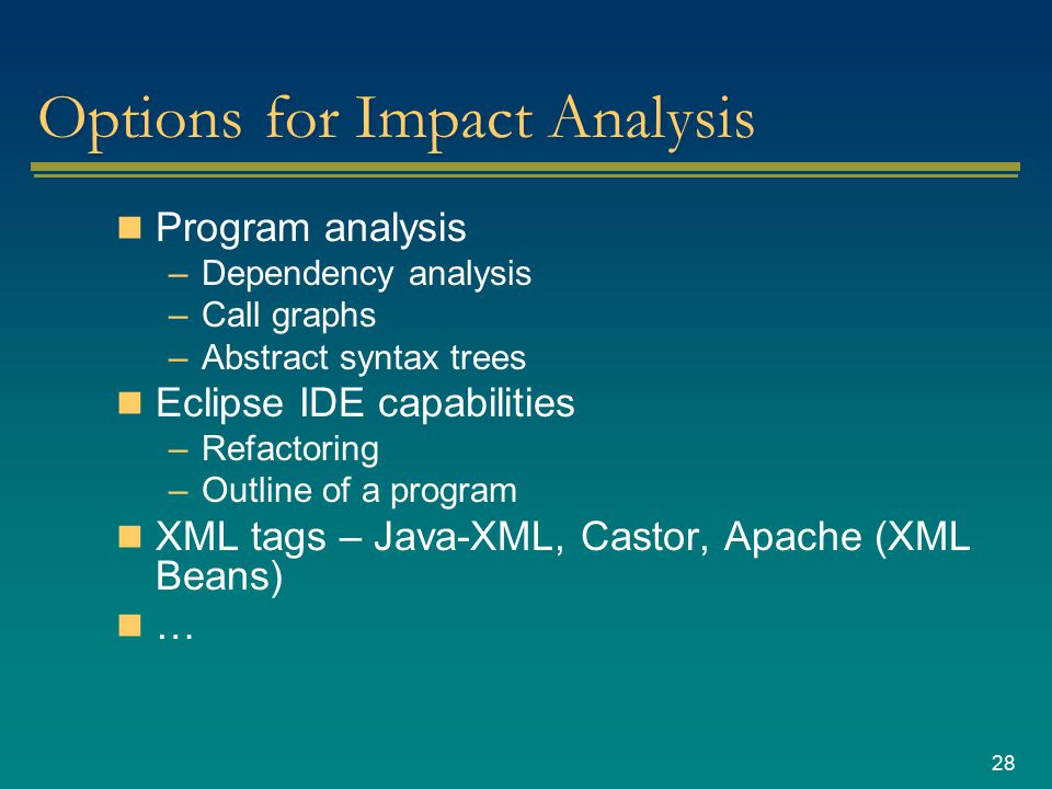 28 Options for Impact Analysis Program analysis –Dependency analysis –Call graphs –Abstract syntax trees Eclipse IDE capabilities –Refactoring –Outline of a program XML tags – Java-XML, Castor, Apache (XML Beans) …