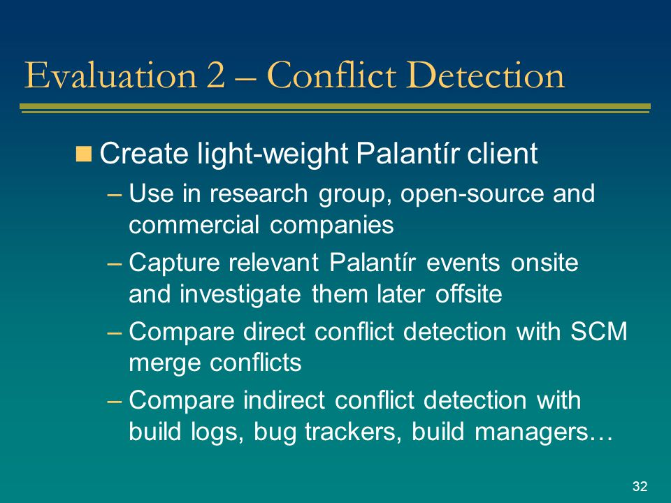 32 Evaluation 2 – Conflict Detection Create light-weight Palantír client –Use in research group, open-source and commercial companies –Capture relevant Palantír events onsite and investigate them later offsite –Compare direct conflict detection with SCM merge conflicts –Compare indirect conflict detection with build logs, bug trackers, build managers…