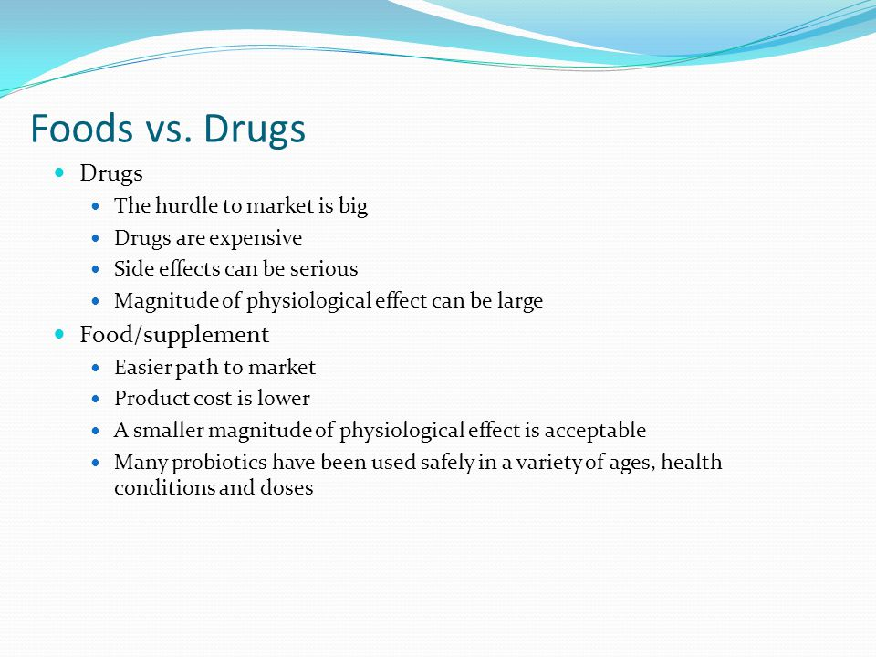 Foods vs. Drugs Drugs The hurdle to market is big Drugs are expensive Side effects can be serious Magnitude of physiological effect can be large Food/