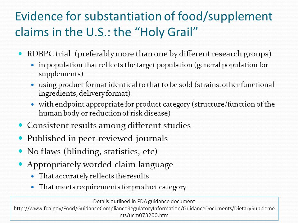 Evidence for substantiation of food/supplement claims in the U.S.: the Holy Grail RDBPC trial (preferably more than one by different research groups) in population that reflects the target population (general population for supplements) using product format identical to that to be sold (strains, other functional ingredients, delivery format) with endpoint appropriate for product category (structure/function of the human body or reduction of risk disease) Consistent results among different studies Published in peer-reviewed journals No flaws (blinding, statistics, etc) Appropriately worded claim language That accurately reflects the results That meets requirements for product category Details outlined in FDA guidance document http://www.fda.gov/Food/GuidanceComplianceRegulatoryInformation/GuidanceDocuments/DietarySuppleme nts/ucm073200.htm