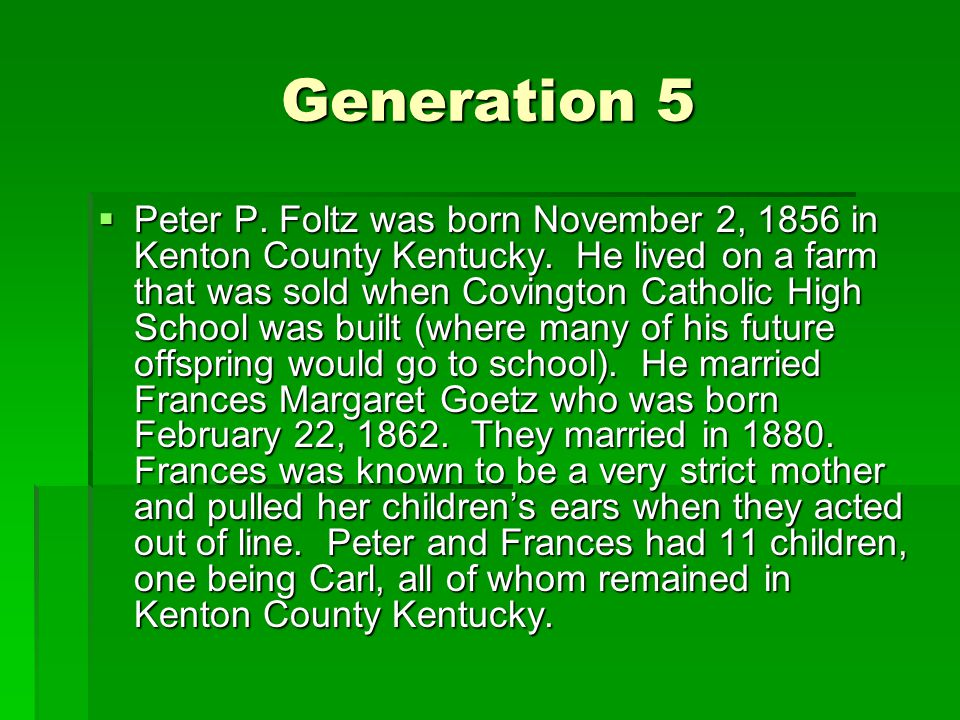 Generation 5  Peter P. Foltz was born November 2, 1856 in Kenton County Kentucky.
