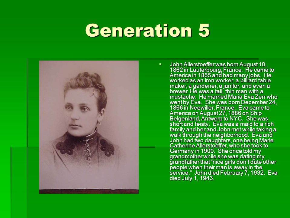 Generation 5  John Allerstoeffer was born August 10, 1862 in Lauterbourg, France.