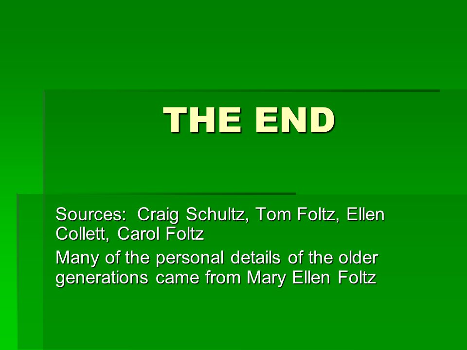 THE END Sources: Craig Schultz, Tom Foltz, Ellen Collett, Carol Foltz Many of the personal details of the older generations came from Mary Ellen Foltz