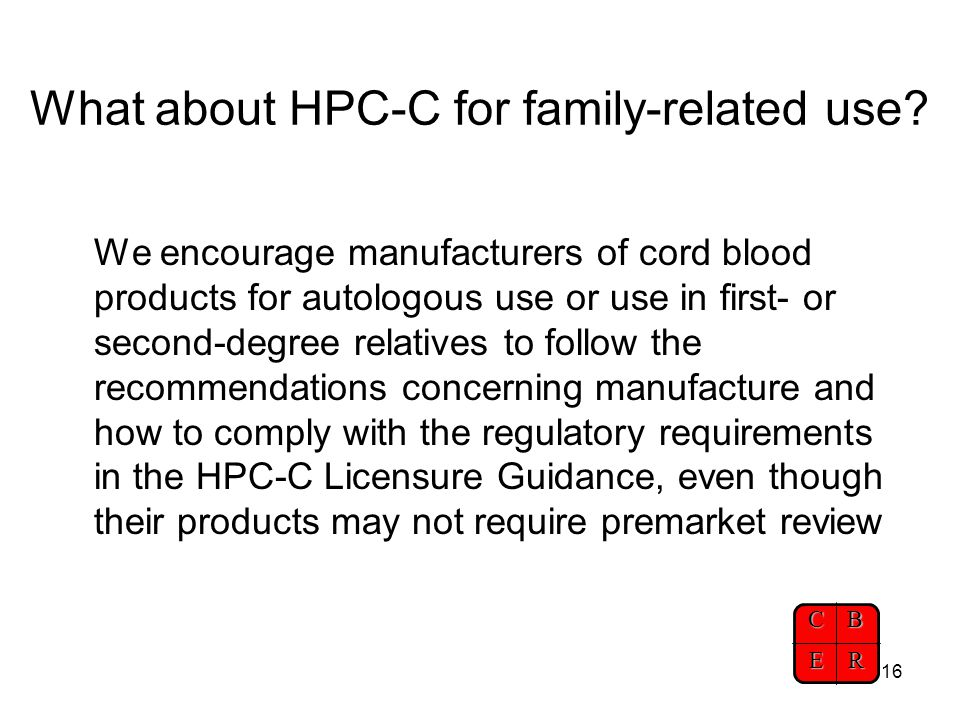 CBER 16 What about HPC-C for family-related use? We encourage manufacturers of cord blood products for autologous use or use in first- or second-degre