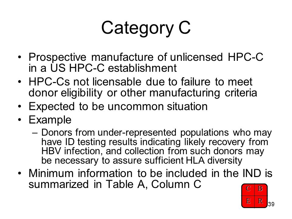 CBER 39 Category C Prospective manufacture of unlicensed HPC-C in a US HPC-C establishment HPC-Cs not licensable due to failure to meet donor eligibil