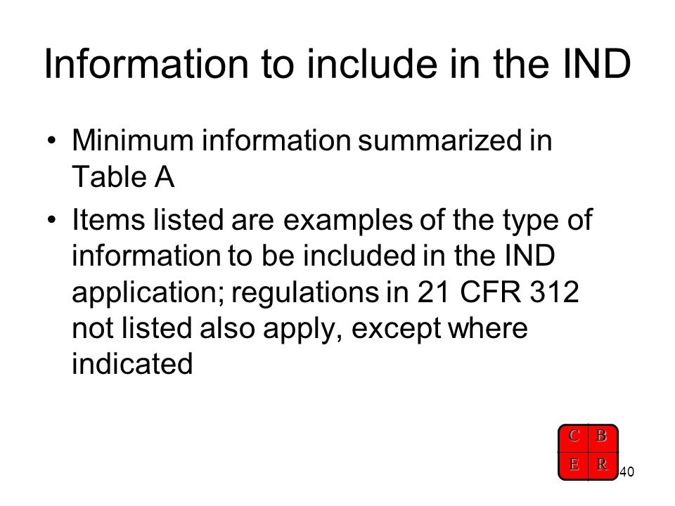 CBER 40 Information to include in the IND Minimum information summarized in Table A Items listed are examples of the type of information to be include