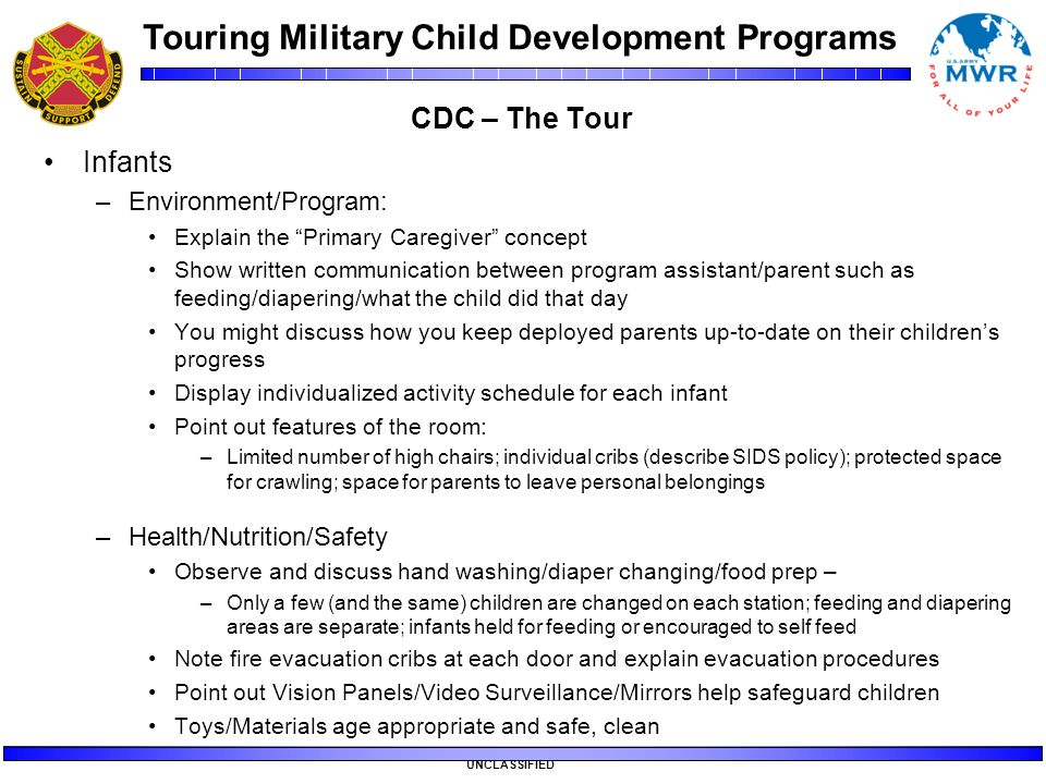 "Touring Military Child Development Programs UNCLASSIFIED CDC – The Tour Infants –Environment/Program: Explain the ""Primary Caregiver"" concept Show wri"