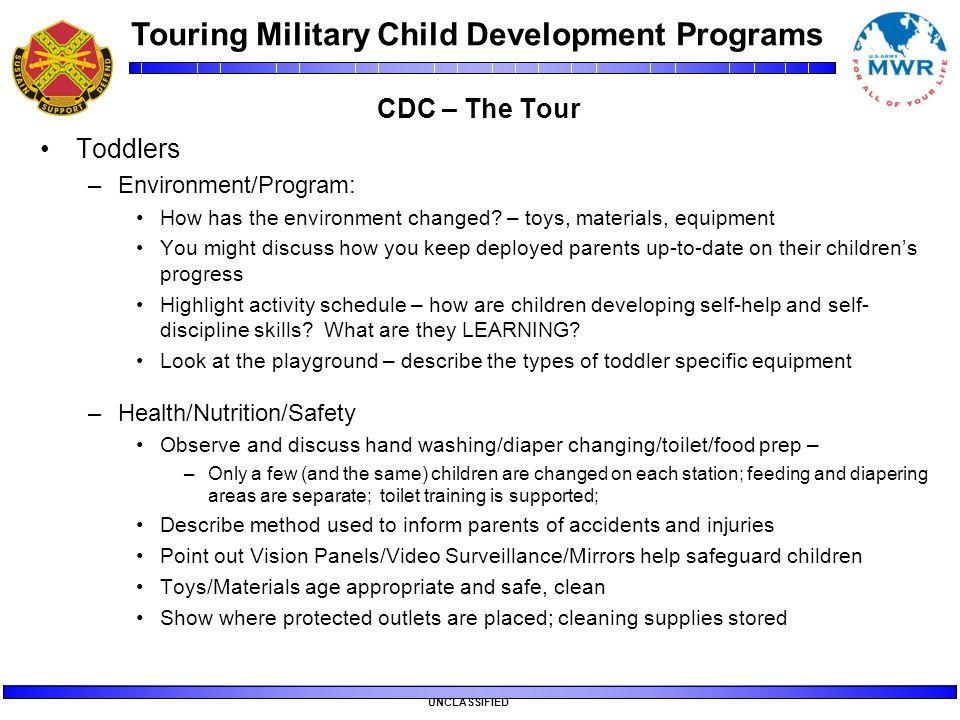 Touring Military Child Development Programs UNCLASSIFIED CDC – The Tour Toddlers –Environment/Program: How has the environment changed? – toys, materi
