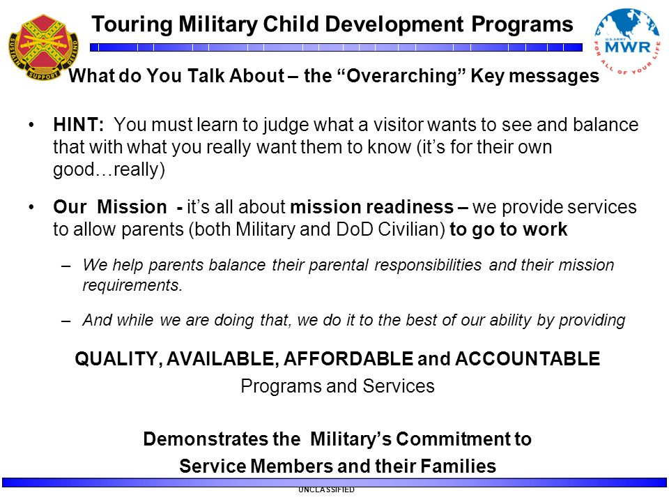 "Touring Military Child Development Programs UNCLASSIFIED What do You Talk About – the ""Overarching"" Key messages HINT: You must learn to judge what a"