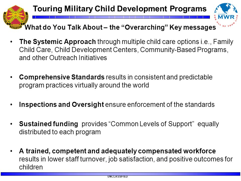 "Touring Military Child Development Programs UNCLASSIFIED What do You Talk About – the ""Overarching"" Key messages The Systemic Approach through multipl"