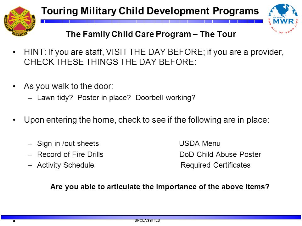 Touring Military Child Development Programs UNCLASSIFIED The Family Child Care Program – The Tour HINT: If you are staff, VISIT THE DAY BEFORE; if you