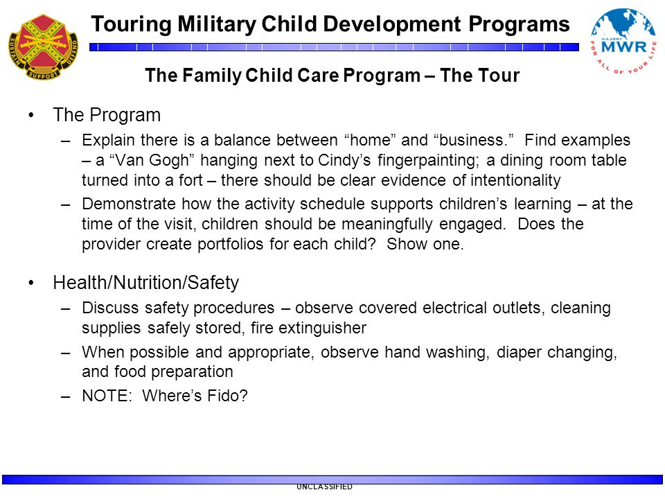 "Touring Military Child Development Programs UNCLASSIFIED The Family Child Care Program – The Tour The Program –Explain there is a balance between ""hom"