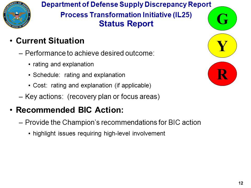 12 Department of Defense Supply Discrepancy Report Process Transformation Initiative (IL25) Status Report Current Situation –Performance to achieve desired outcome: rating and explanation Schedule: rating and explanation Cost: rating and explanation (if applicable) –Key actions: (recovery plan or focus areas) Recommended BIC Action: –Provide the Champion's recommendations for BIC action highlight issues requiring high-level involvement G Y R