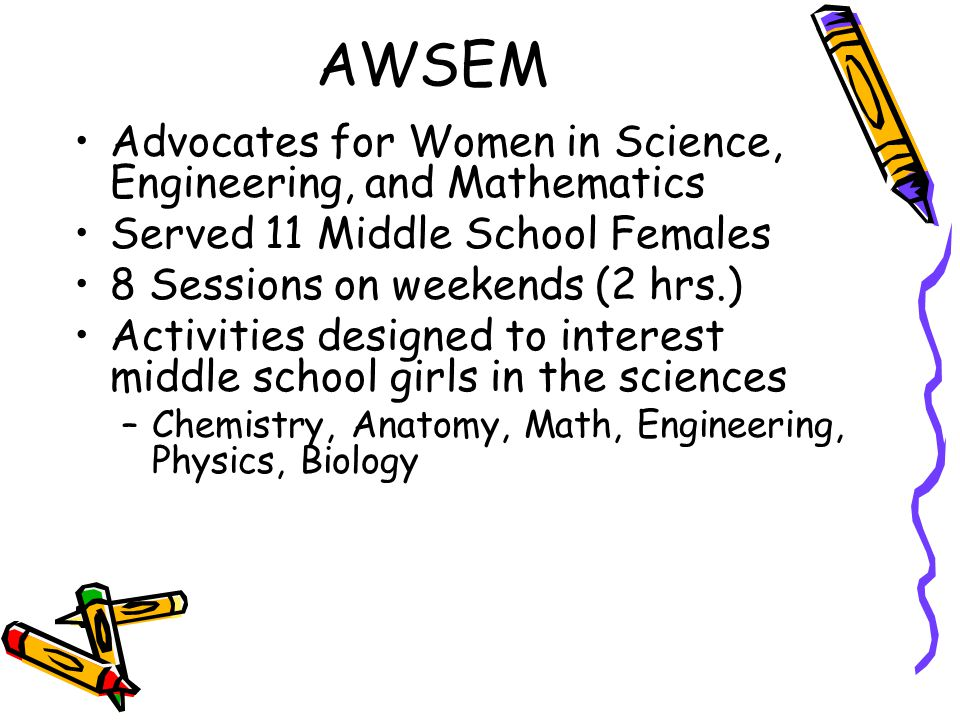 AWSEM Advocates for Women in Science, Engineering, and Mathematics Served 11 Middle School Females 8 Sessions on weekends (2 hrs.) Activities designed
