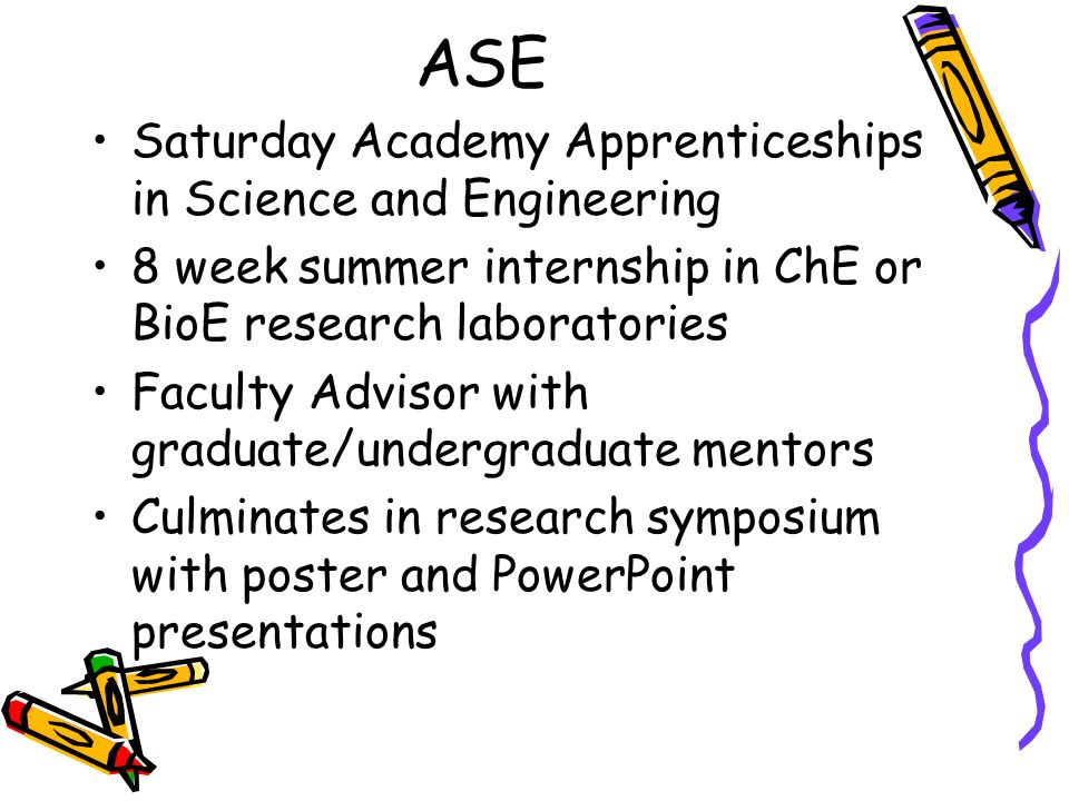 ASE Saturday Academy Apprenticeships in Science and Engineering 8 week summer internship in ChE or BioE research laboratories Faculty Advisor with gra