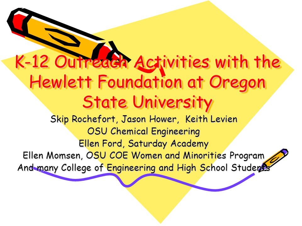 K-12 Outreach Activities with the Hewlett Foundation at Oregon State University Skip Rochefort, Jason Hower, Keith Levien OSU Chemical Engineering Ell