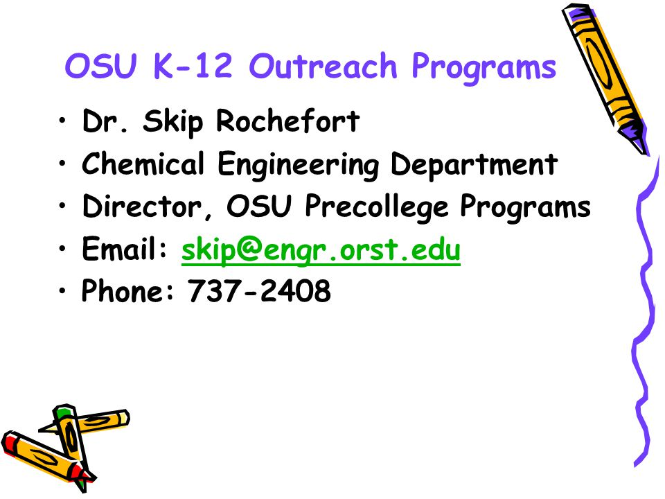 OSU K-12 Outreach Programs Dr. Skip Rochefort Chemical Engineering Department Director, OSU Precollege Programs Email: skip@engr.orst.eduskip@engr.ors